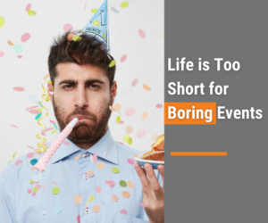 Life is too short for boring events